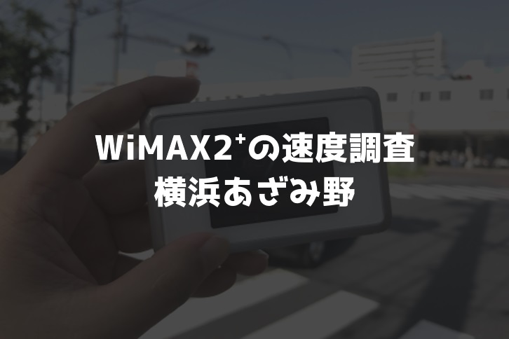 【WiMAX2⁺通信速度の計測調査】横浜あざみ野