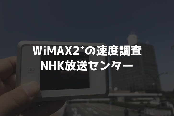 【WiMAX2⁺通信速度の計測調査】NHK放送センター