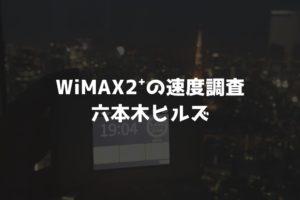 【WiMAX2⁺通信速度の計測調査】六本木ヒルズ