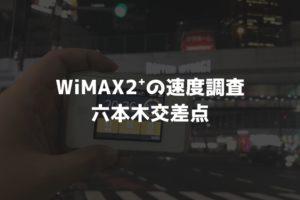 【WiMAX2⁺通信速度の計測調査】六本木交差点