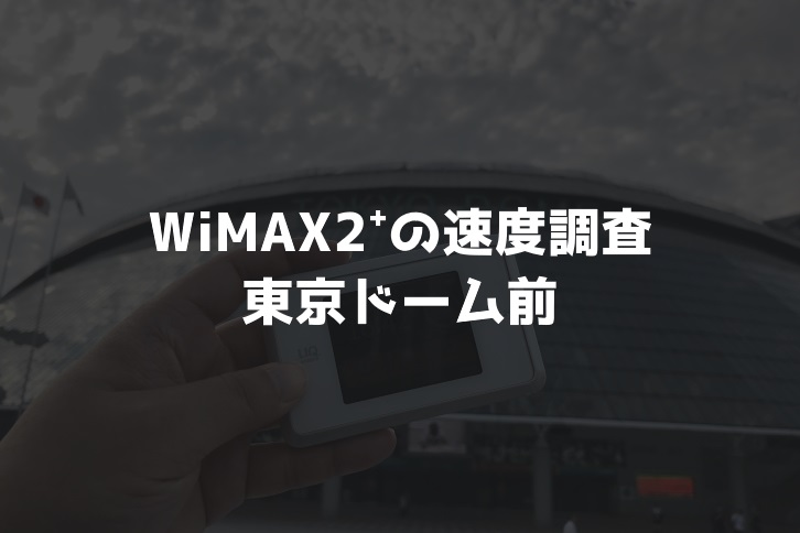 【WiMAX2⁺通信速度の計測調査】東京ドーム