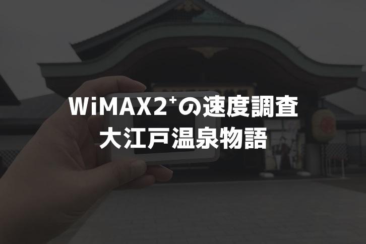 【WiMAX2⁺通信速度の計測調査】大江戸温泉物語
