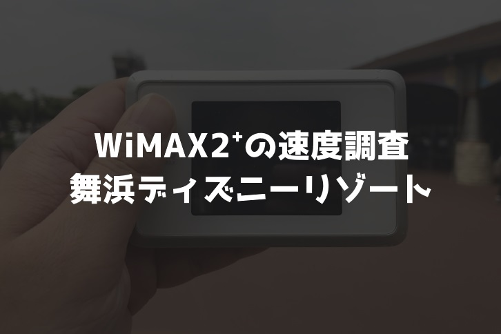 【WiMAX2⁺通信速度の計測調査】舞浜ディズニーリゾート