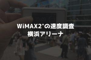 【WiMAX2⁺通信速度の計測調査】横浜アリーナ